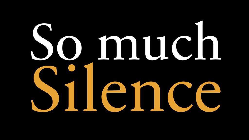 So much Silence