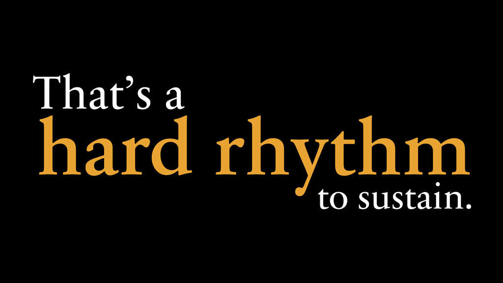 hard rhythm That's a to sustain.