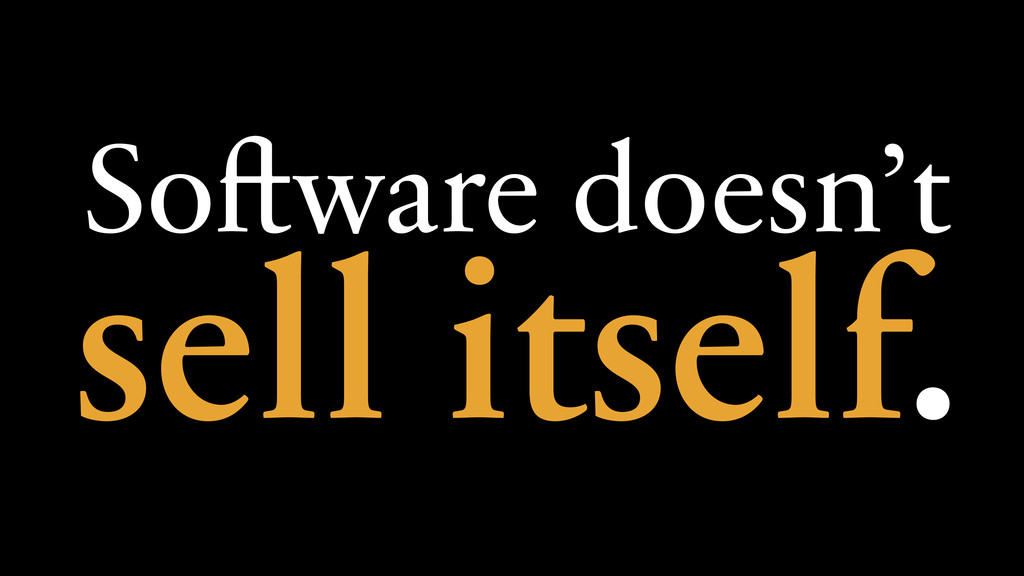 Software doesn't sell itself.