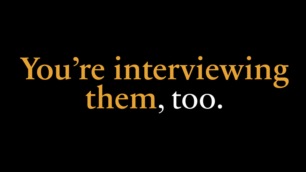 You're interviewing them, too.