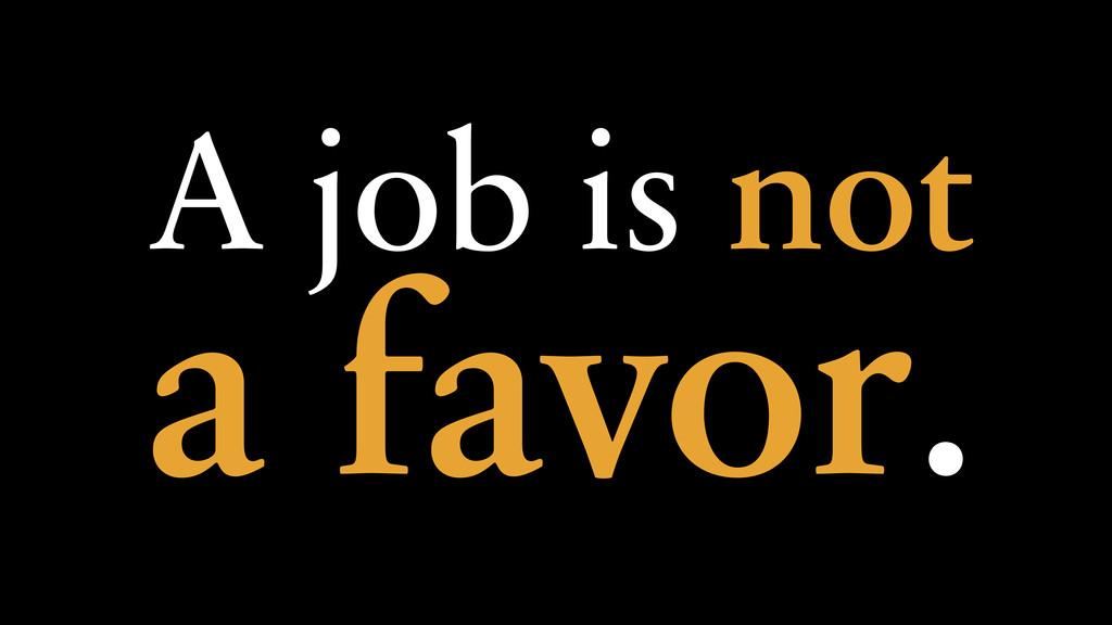 A job is not a favor.