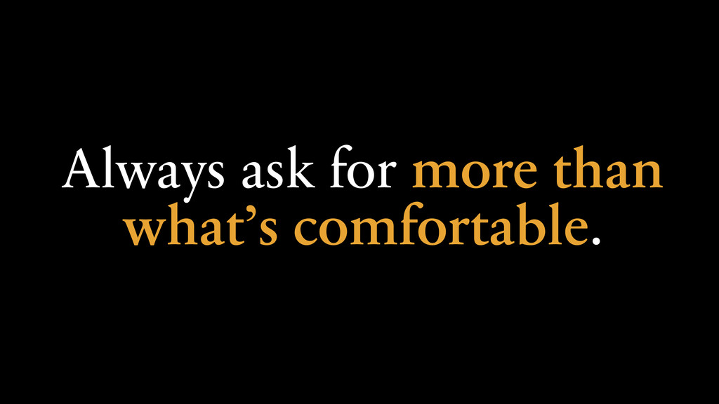 Always ask for more than what's comfortable.