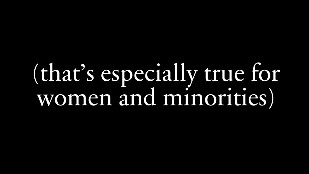 (that's especially true for women and minoritie...