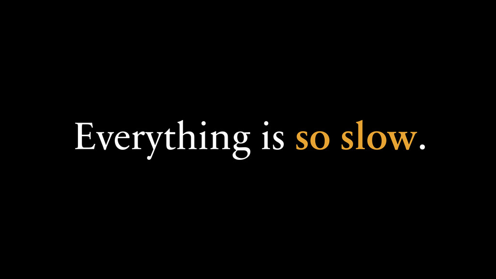 Everything is so slow.