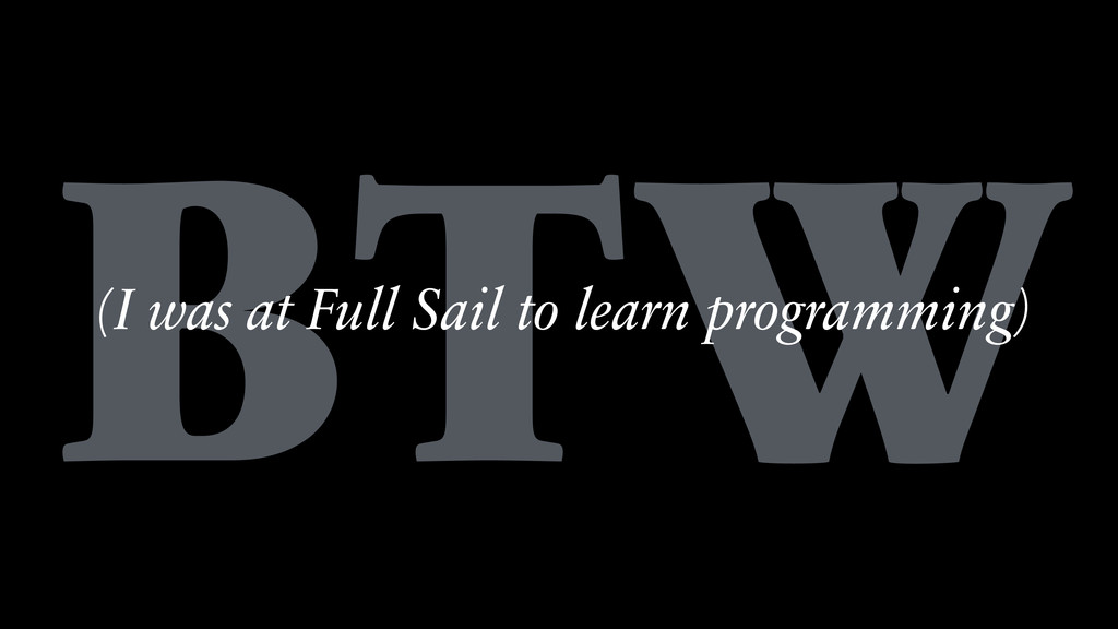 BTW (I was at Full Sail to learn programming)