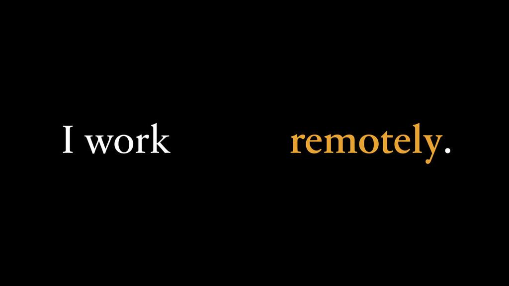 I work remotely.