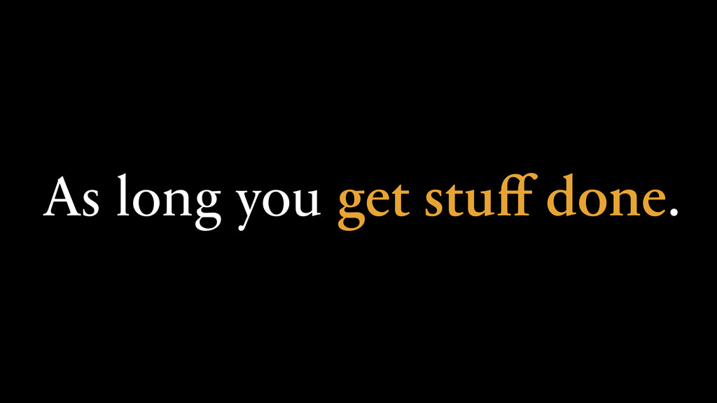As long you get stuff done.