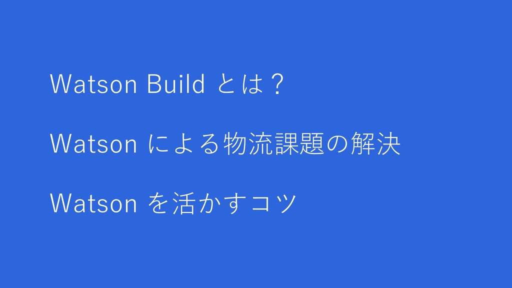Watson Build とは? Watson による物流課題の解決 Watson を活かすコツ