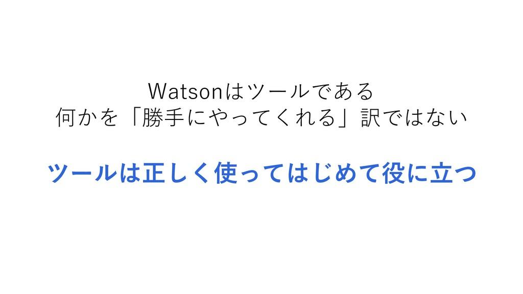 Watsonはツールである 何かを「勝手にやってくれる」訳ではない ツールは正しく使ってはじめ...
