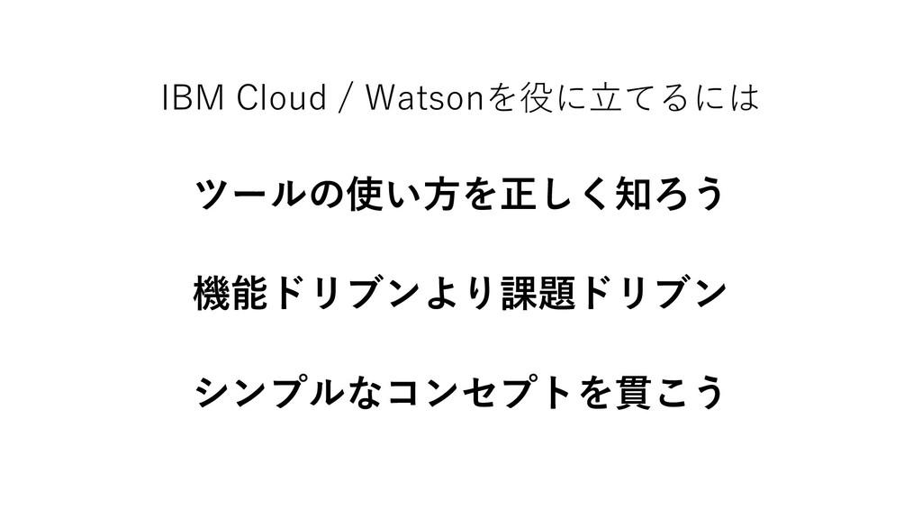 IBM Cloud / Watsonを役に立てるには ツールの使い方を正しく知ろう 機能ドリブ...