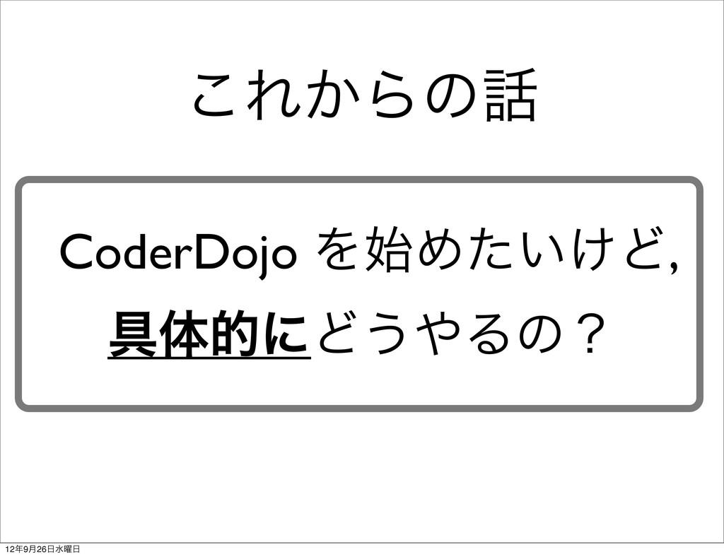 CoderDojo ΛΊ͍͚ͨͲ, ۩ମతʹͲ͏Δͷʁ ͜Ε͔Βͷ 129݄26ਫ༵