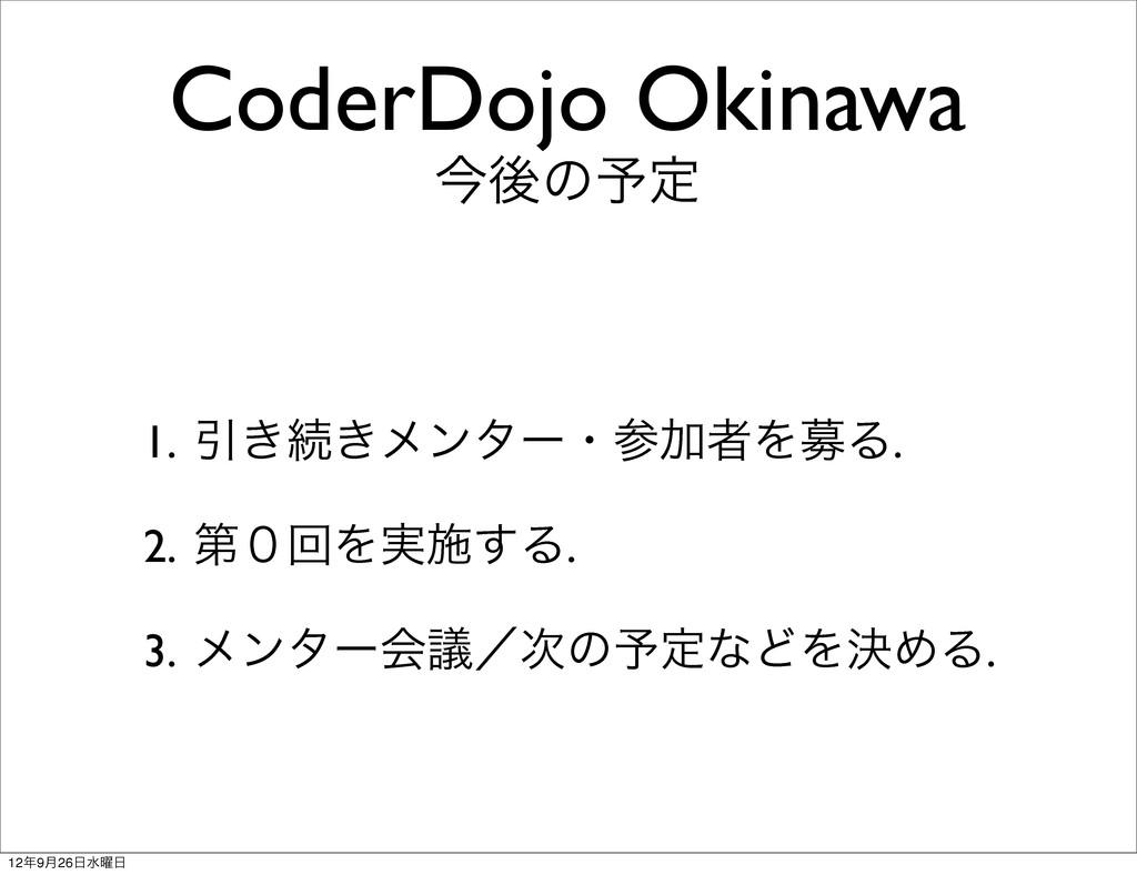 CoderDojo Okinawa ࠓޙͷ༧ఆ 1. Ҿ͖ଓ͖ϝϯλʔɾՃऀΛืΔ. 2. ...