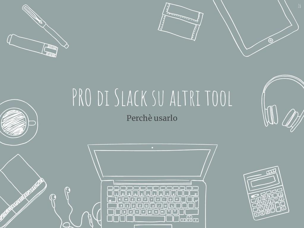 PRO di Slack su altri tool Perchè usarlo 16