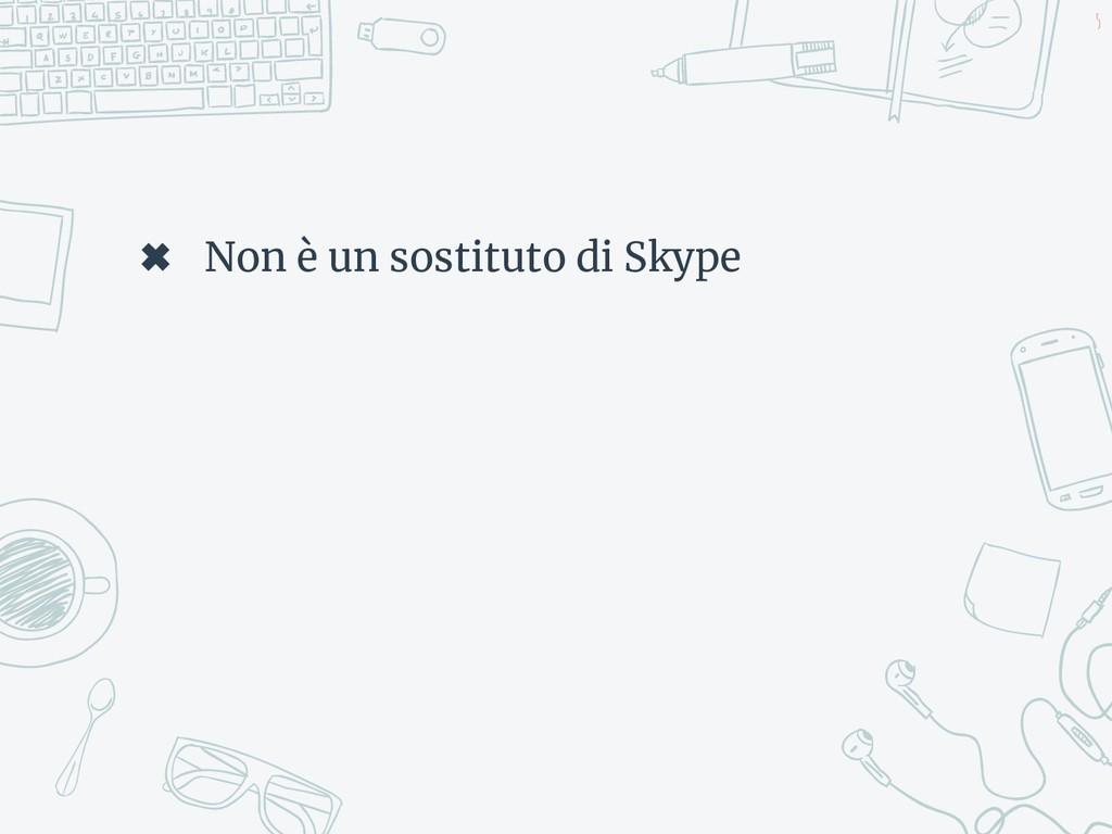✖ Non è un sostituto di Skype 5
