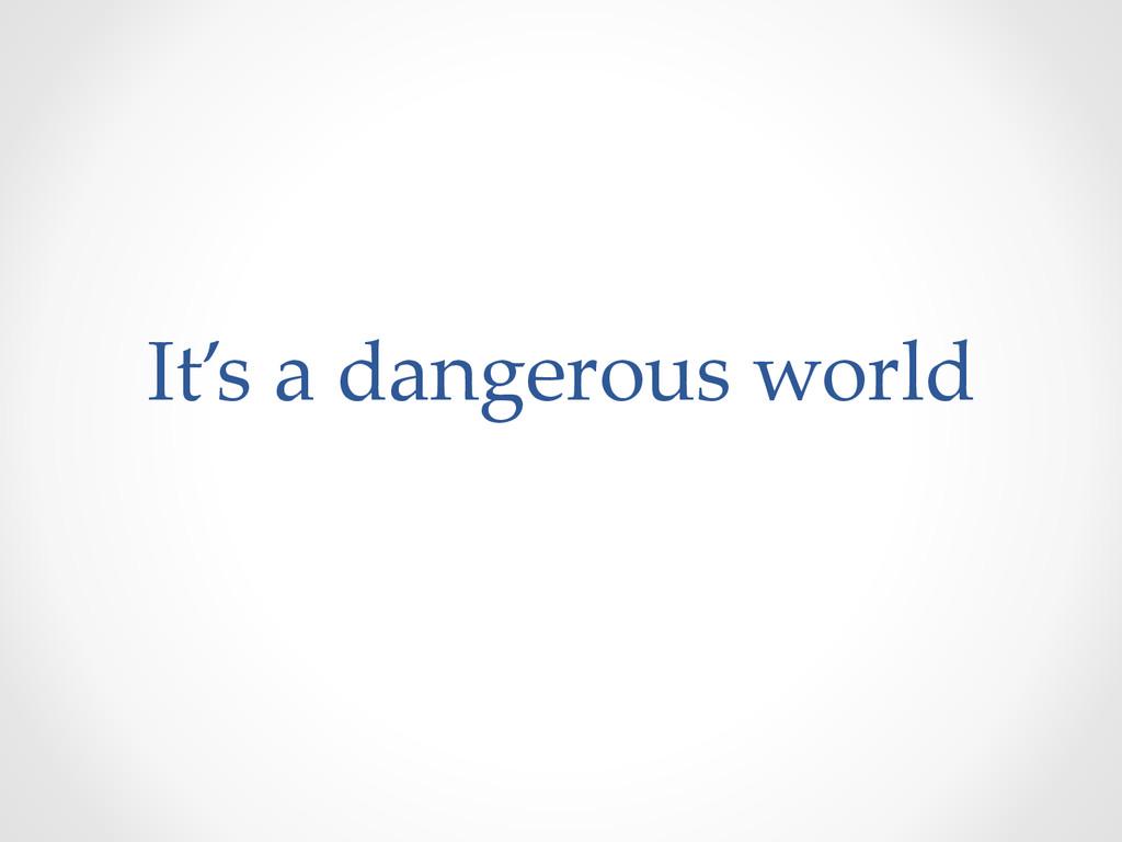 It's a dangerous world