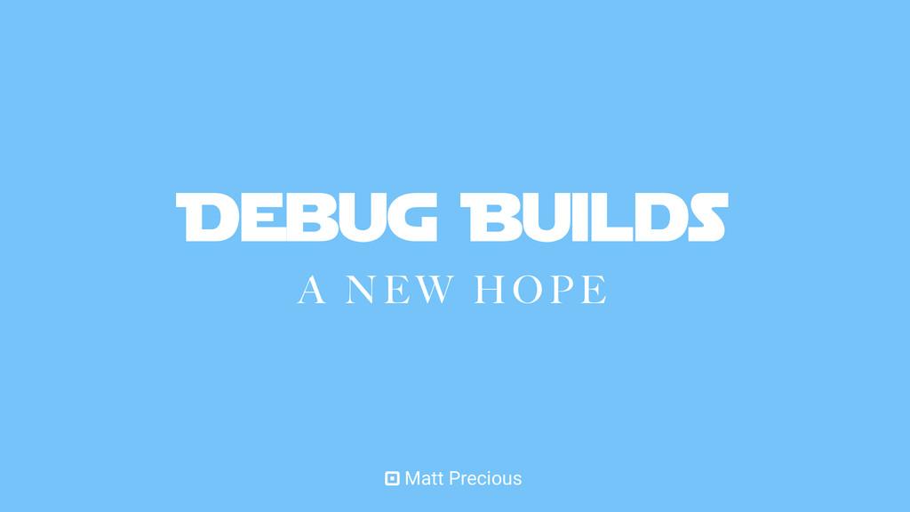 Debug Builds A NEW HOPE Matt Precious