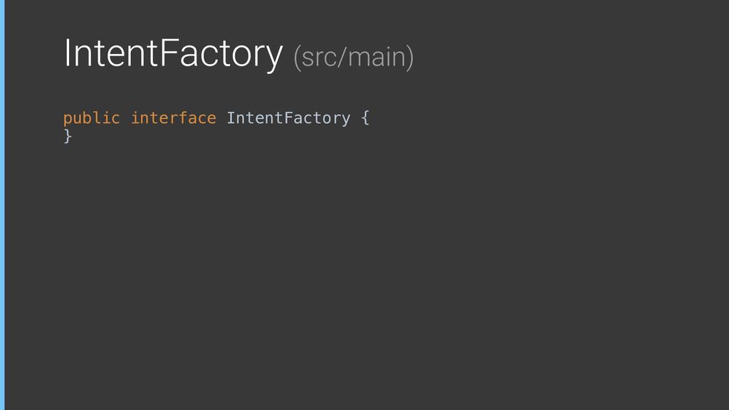IntentFactory (src/main) public interface Inten...
