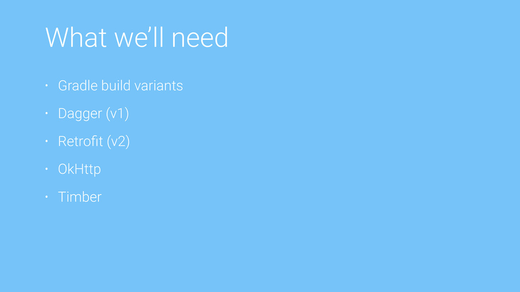 What we'll need • Gradle build variants • Dagge...