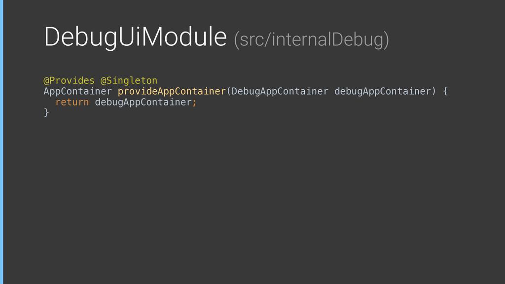 DebugUiModule (src/internalDebug) @Provides @Si...