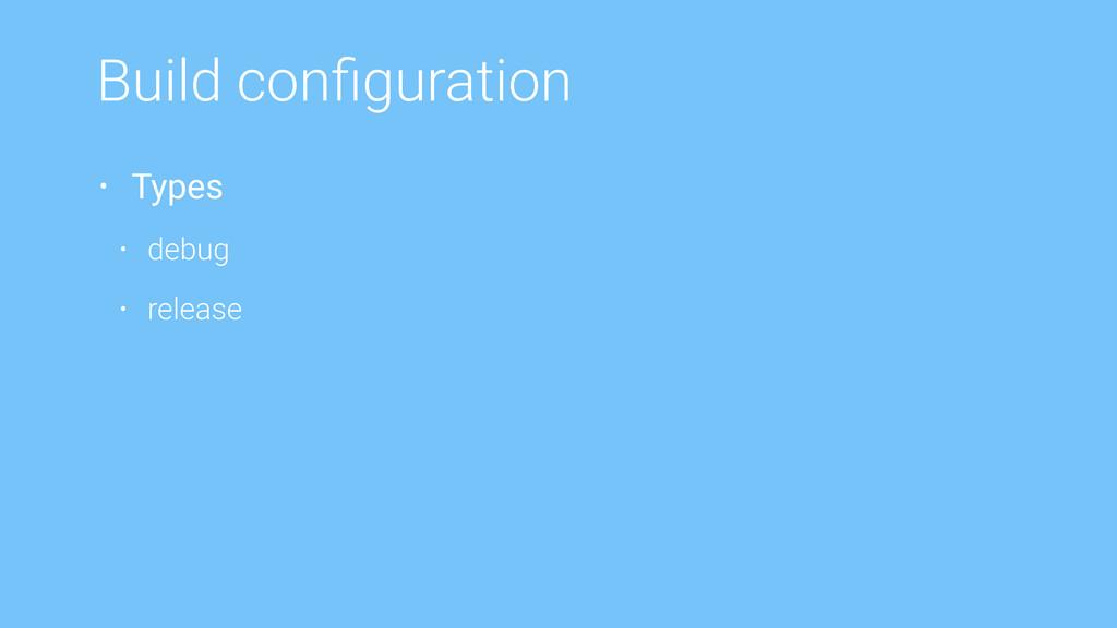 Build configuration • Types • debug • release