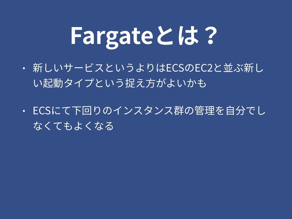 Fargateとは? • 新しいサービスというよりはECSのEC2と並ぶ新し い起動タイプとい...