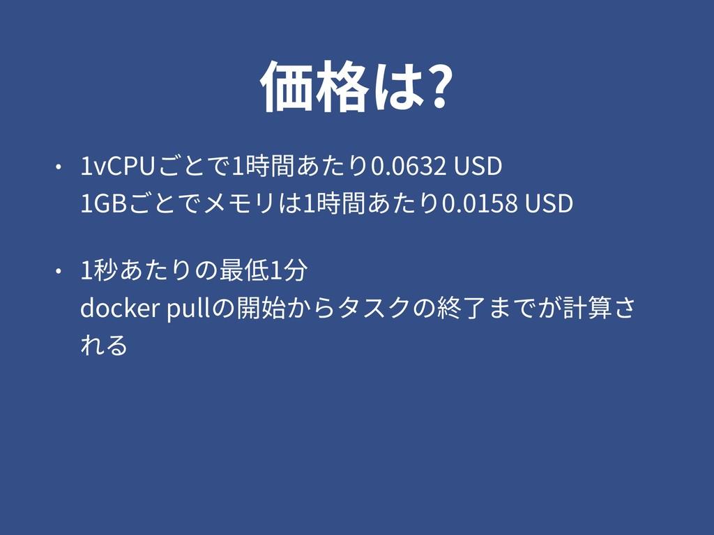 価格は? • 1vCPUごとで1時間あたり0.0632 USD 1GBごとでメモリは1時間あ...