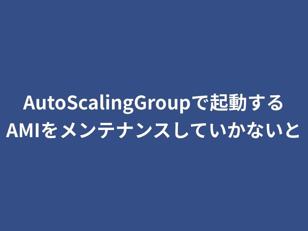 AutoScalingGroupで起動する AMIをメンテナンスしていかないと
