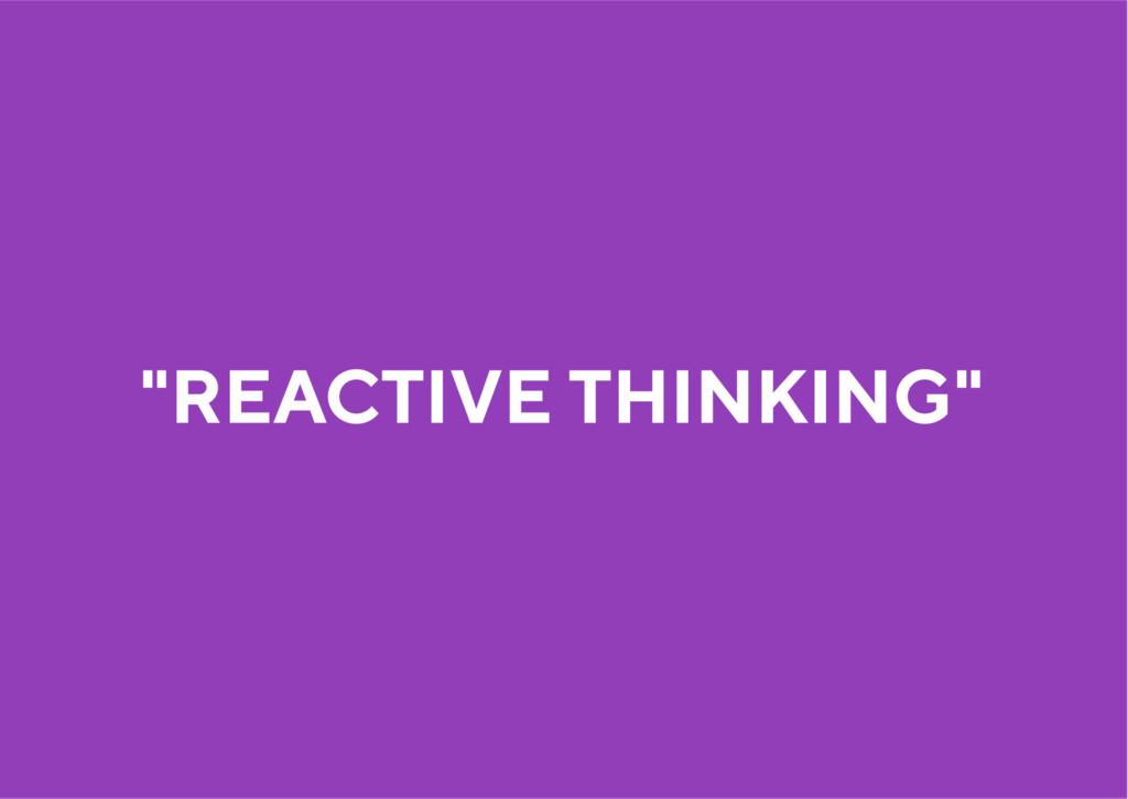 """REACTIVE THINKING"""