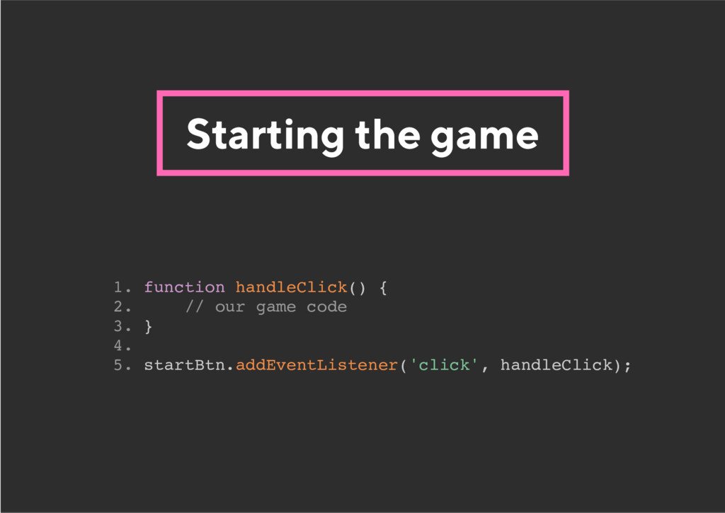 Starting the game 1. function handleClick() { 2...