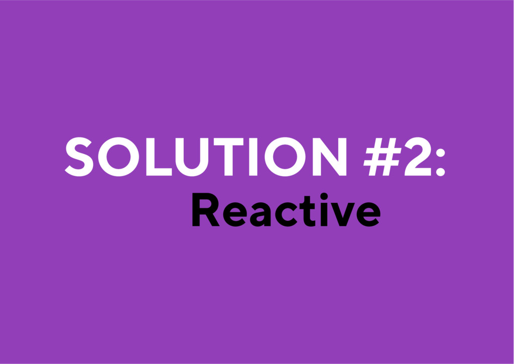 Reactive SOLUTION #2: