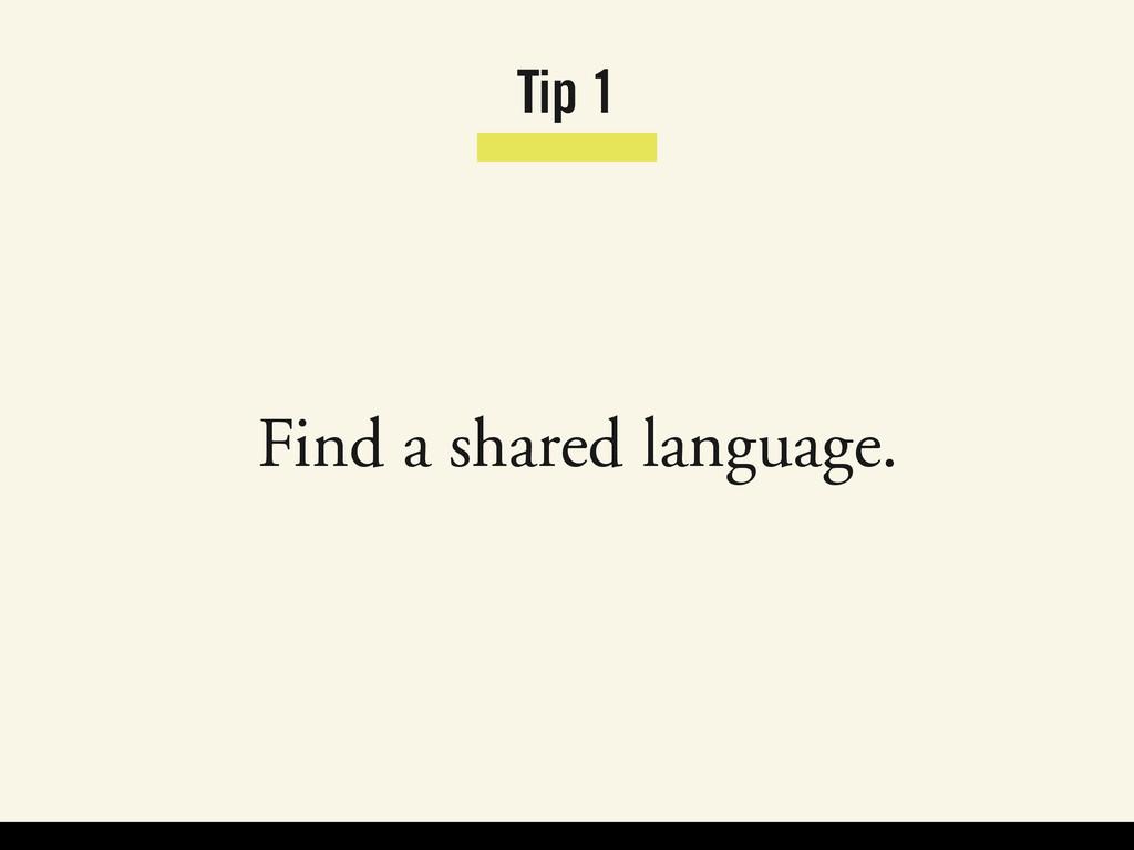 Tip 1 Find a shared language.