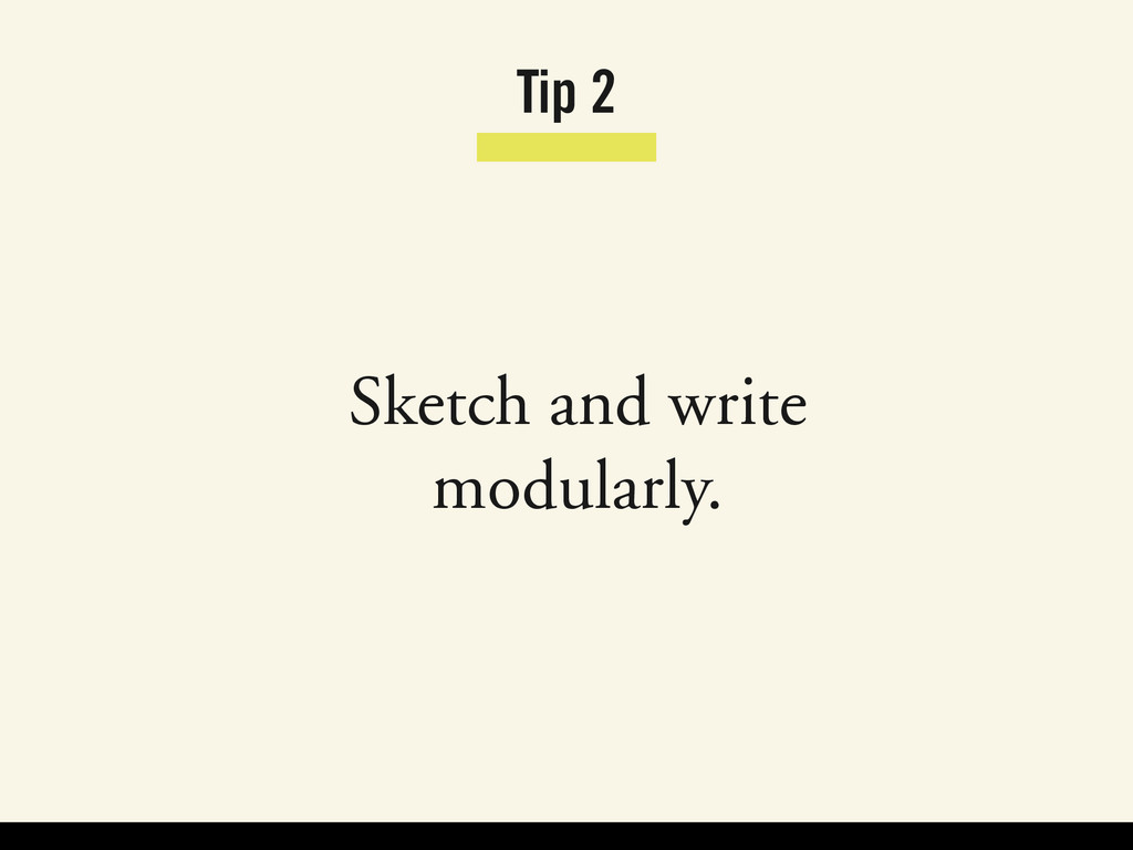 Tip 2 Sketch and write modularly.