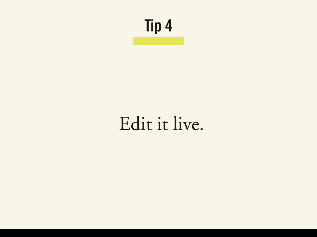 Tip 4 Edit it live.
