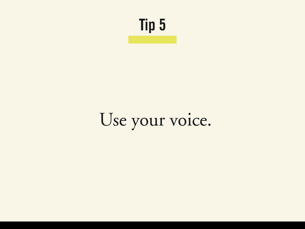 Tip 5 Use your voice.