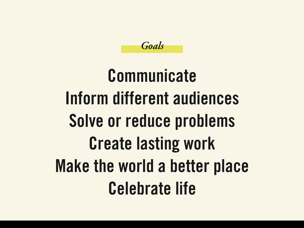 Goals Communicate Inform different audiences So...