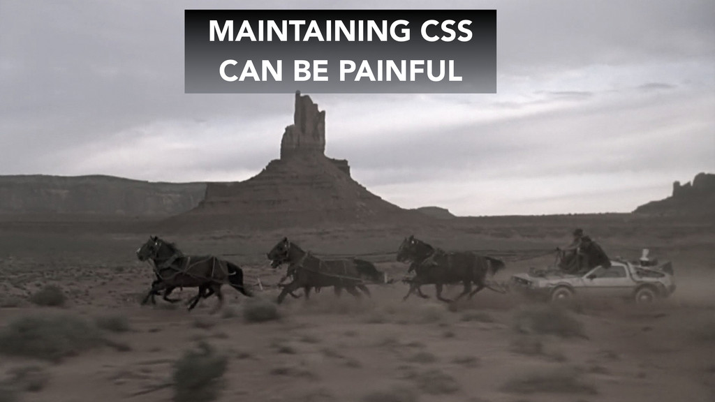 MAINTAINING CSS CAN BE PAINFUL