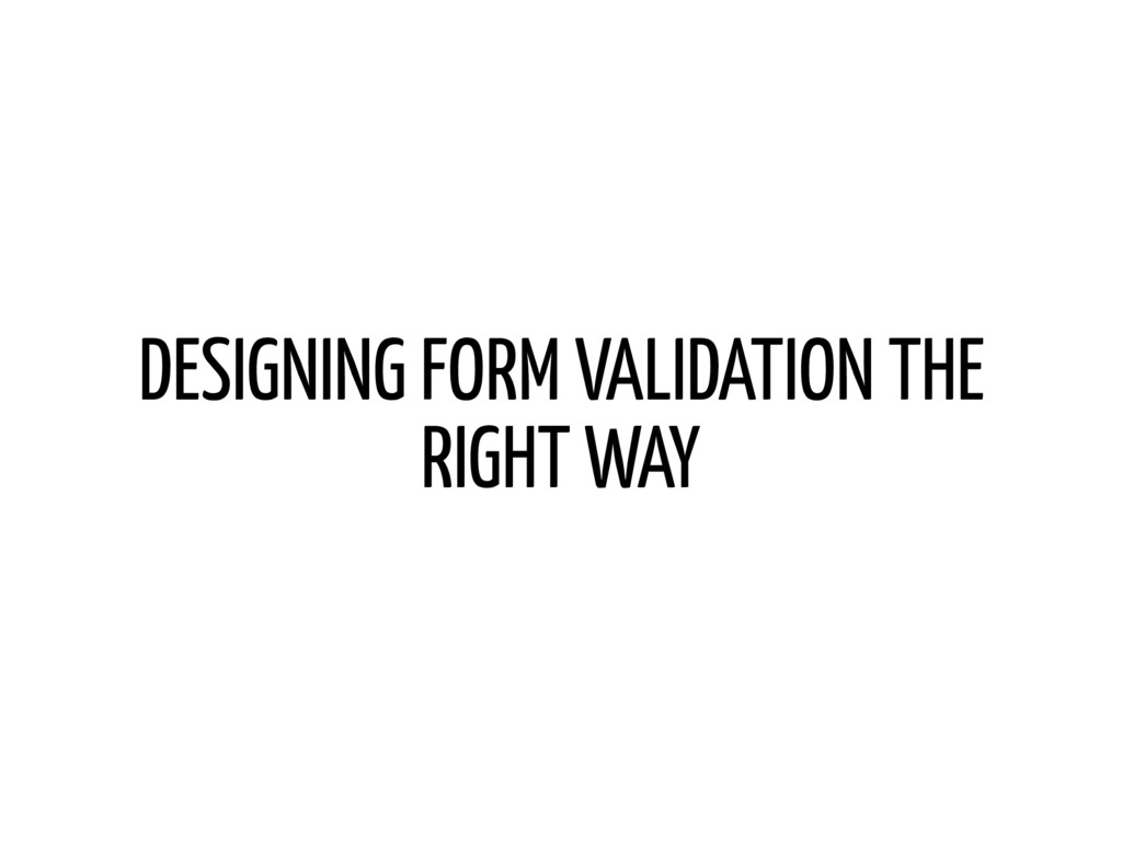 DESIGNING FORM VALIDATION THE RIGHT WAY