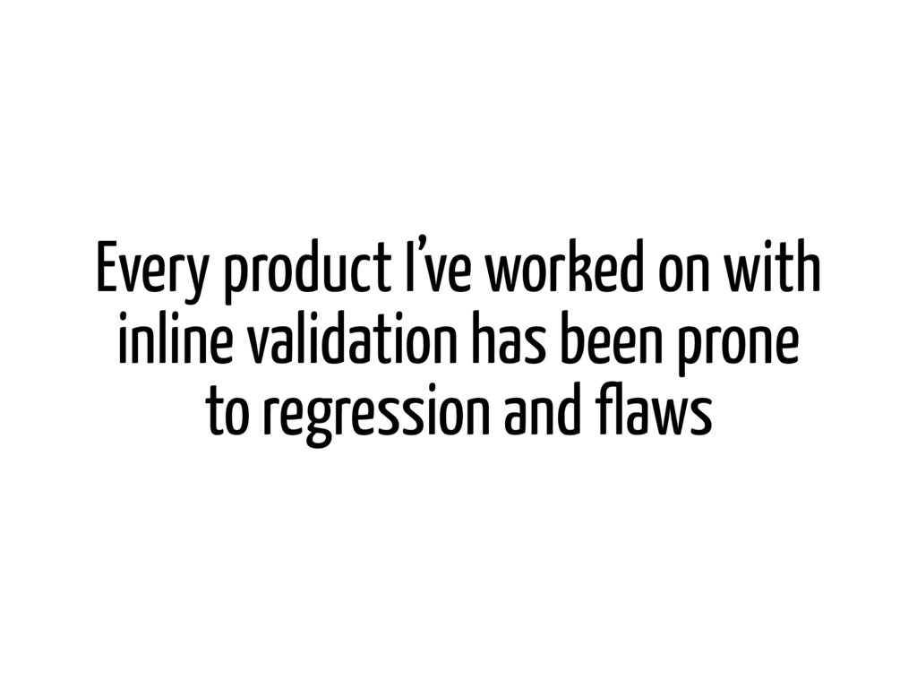 Every product I've worked on with inline valida...