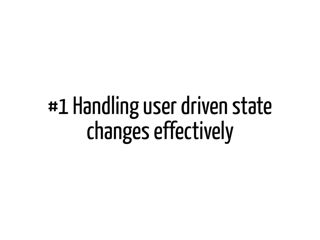 #1 Handling user driven state changes effective...