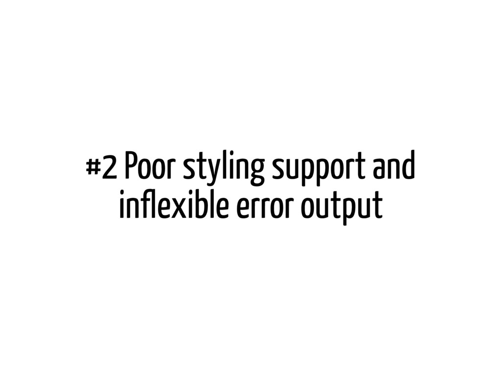 #2 Poor styling support and inflexible error ou...
