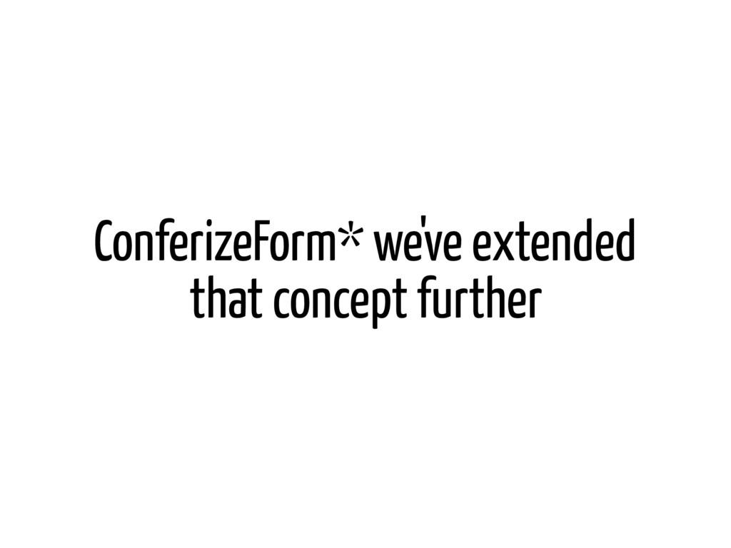 ConferizeForm* we've extended that concept furt...