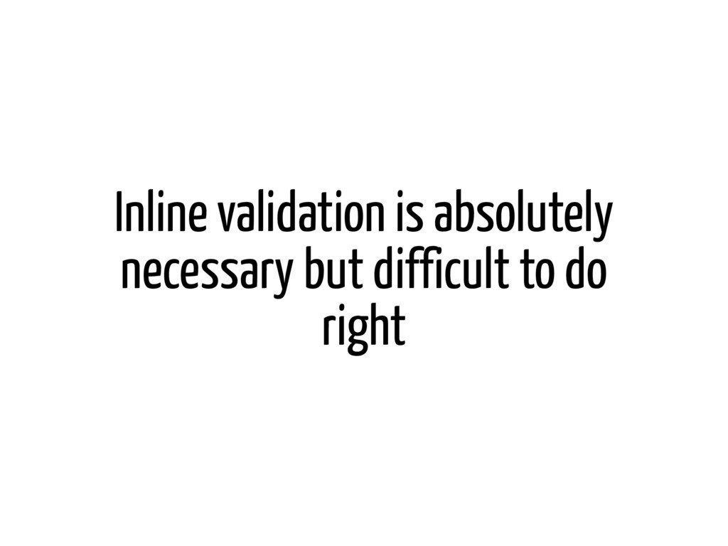Inline validation is absolutely necessary but d...