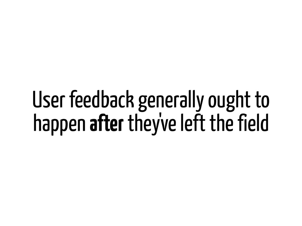 User feedback generally ought to happen after t...