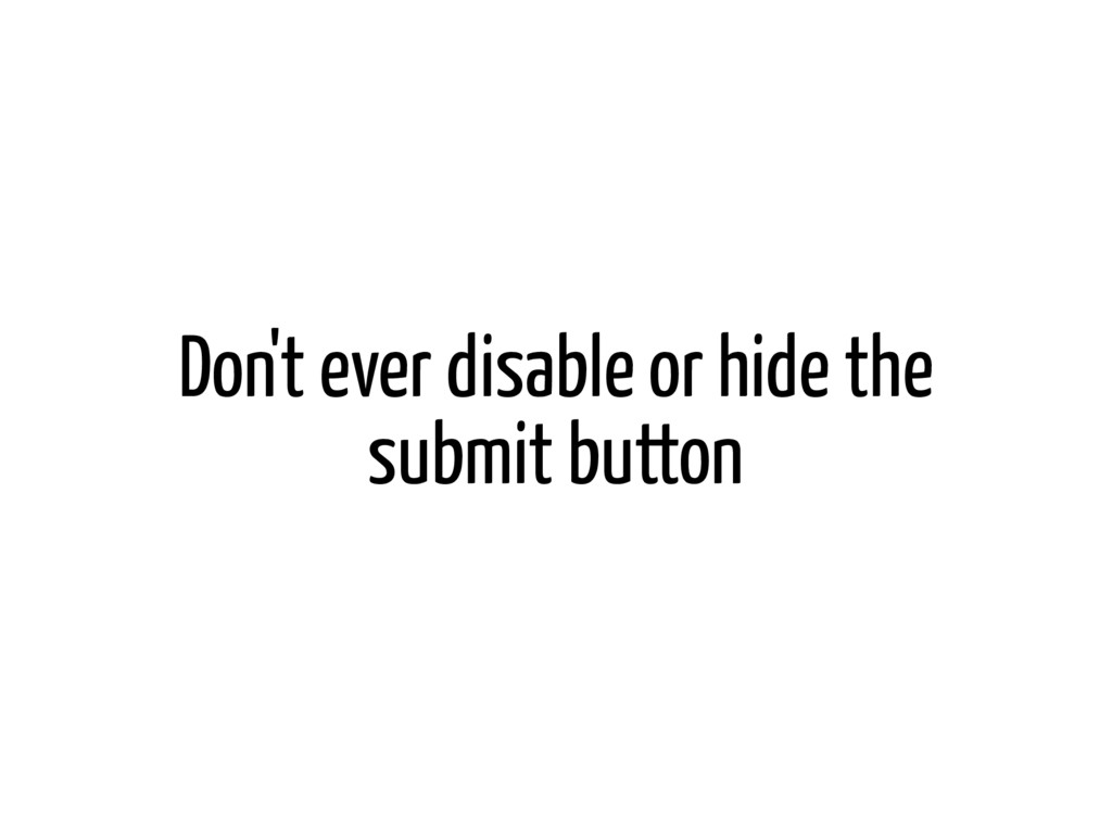 Don't ever disable or hide the submit button