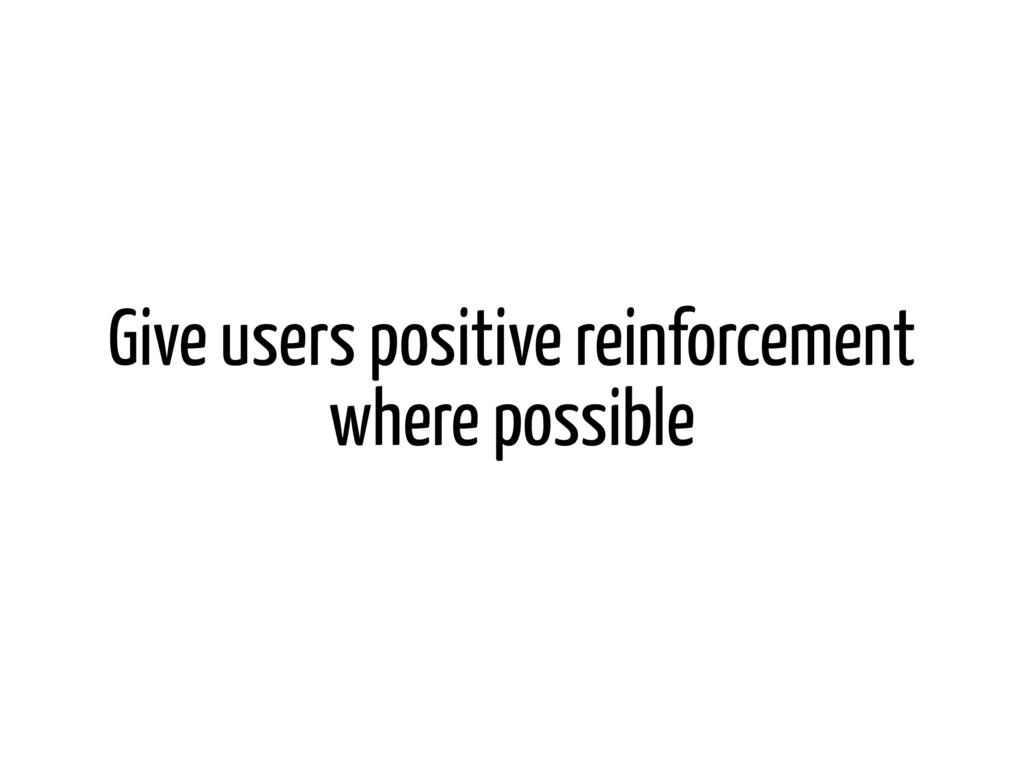 Give users positive reinforcement where possible