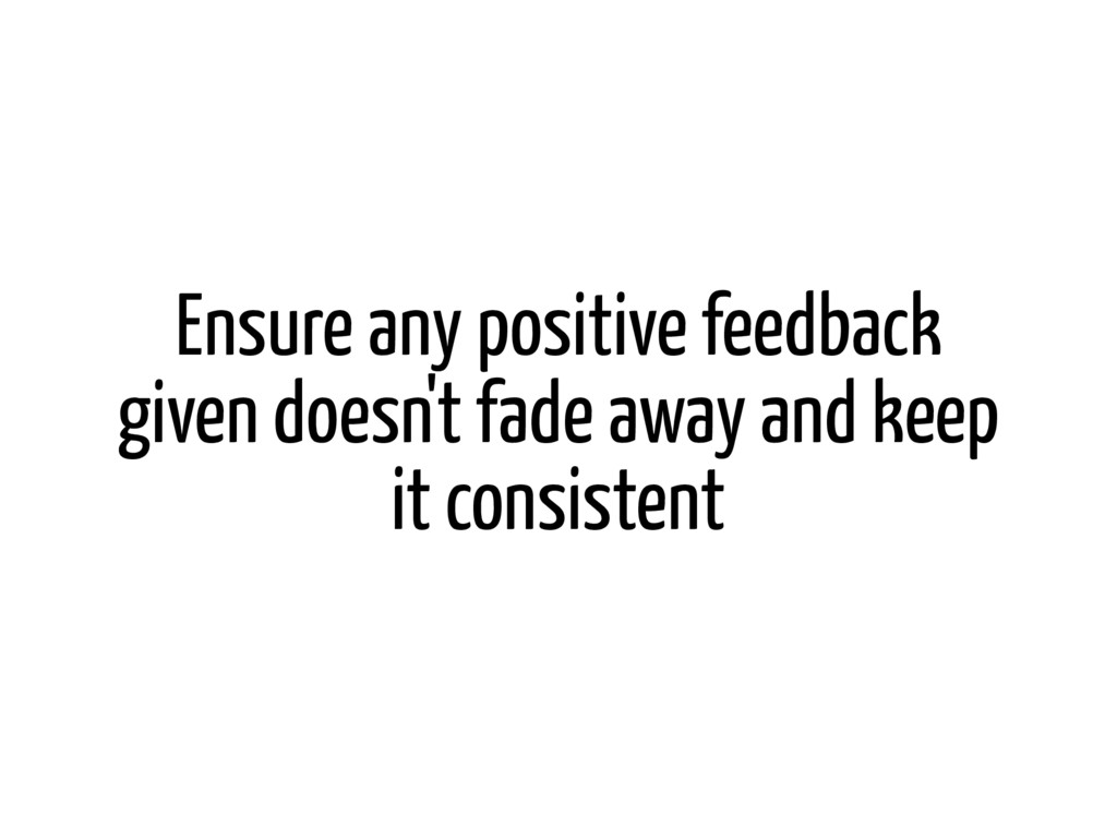 Ensure any positive feedback given doesn't fade...