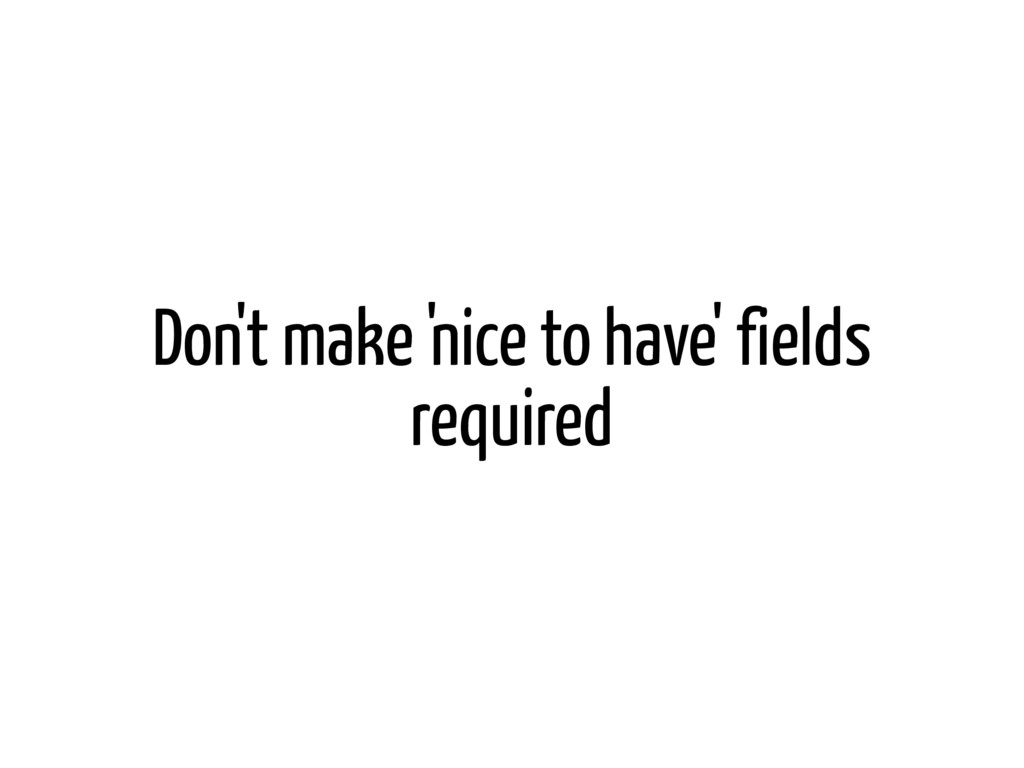 Don't make 'nice to have' fields required