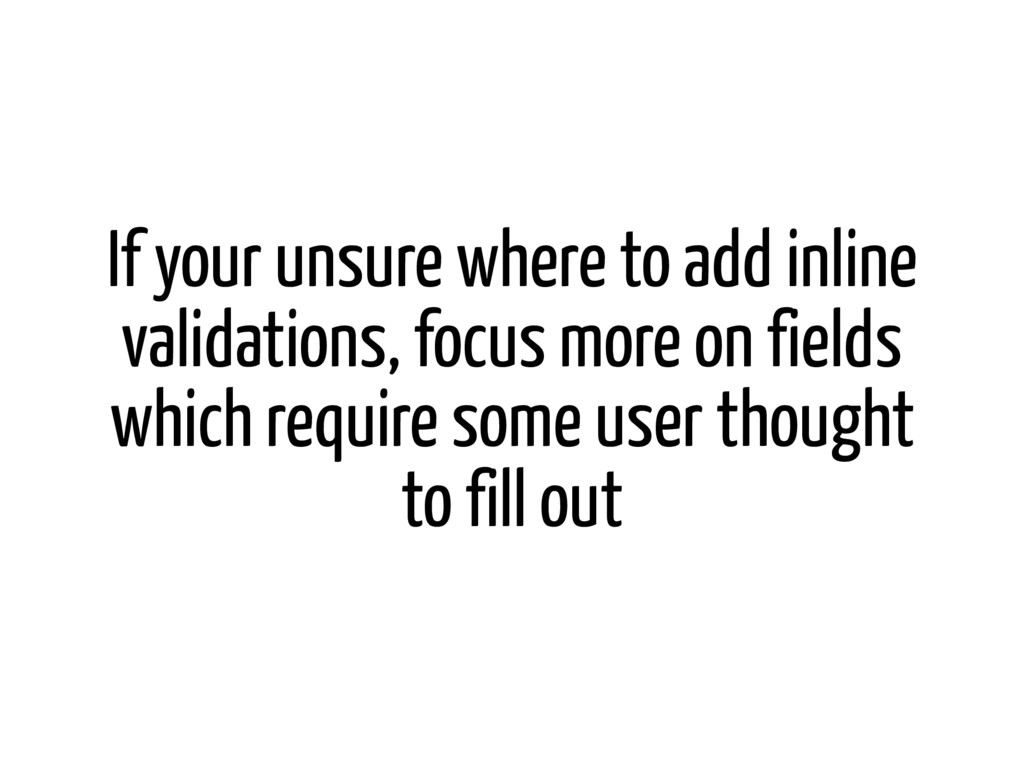 If your unsure where to add inline validations,...