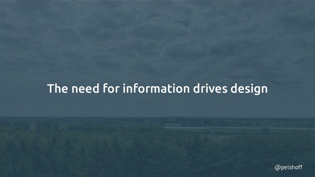 @pelshoff The need for information drives design