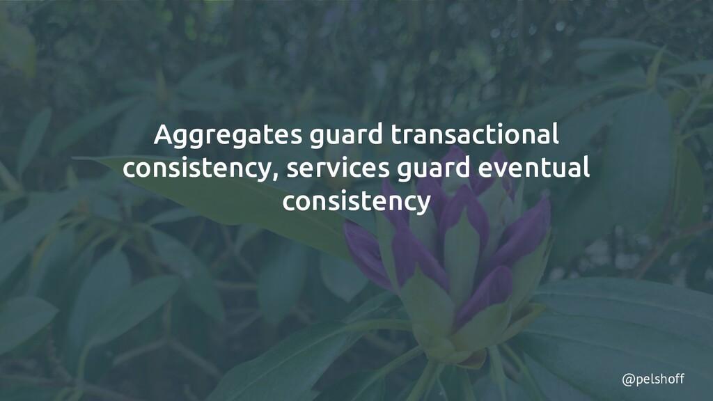 @pelshoff Aggregates guard transactional consis...